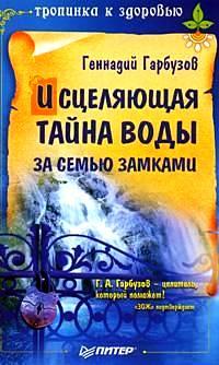 Геннадий Гарбузов Исцеляющая тайна воды за семью замками ольга бутакова все тайны воды для идеального здоровья
