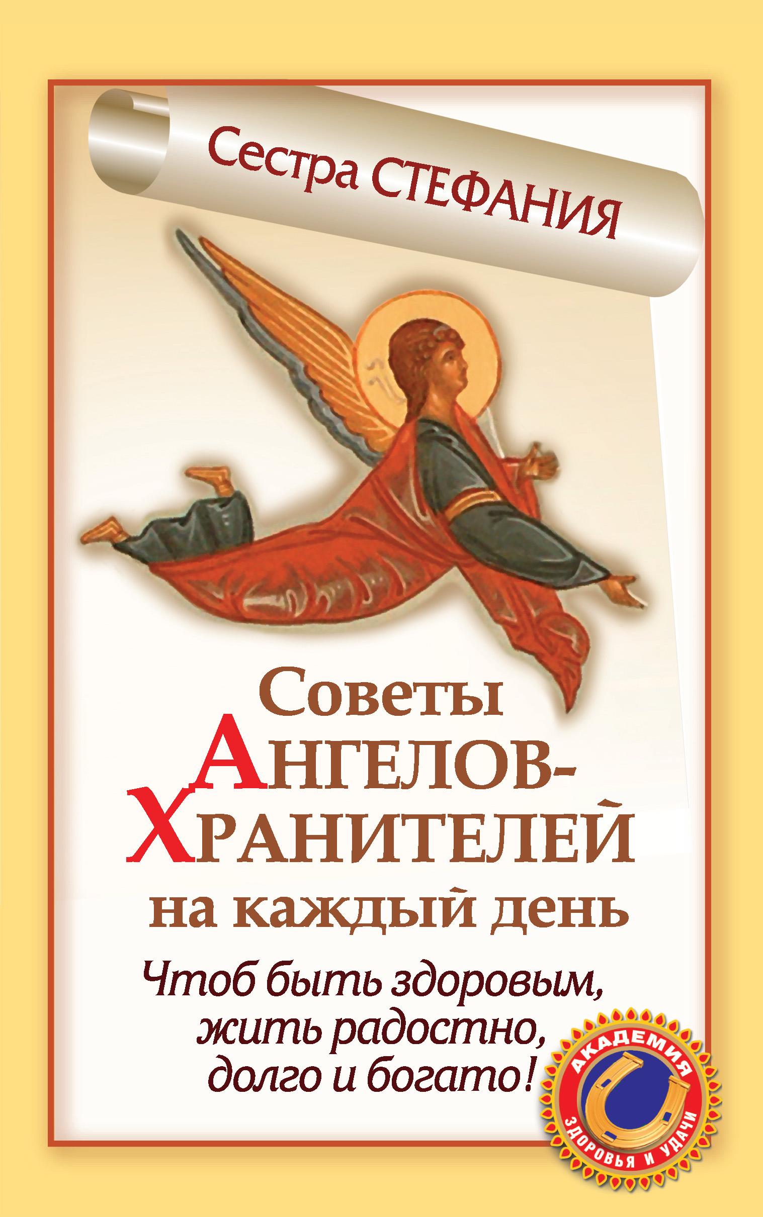Сестра Стефания Советы Ангелов-Хранителей на каждый день. Чтобы быть здоровым, жить радостно, долго и богато! грюн а 50 ангелов на год книга вдохновений