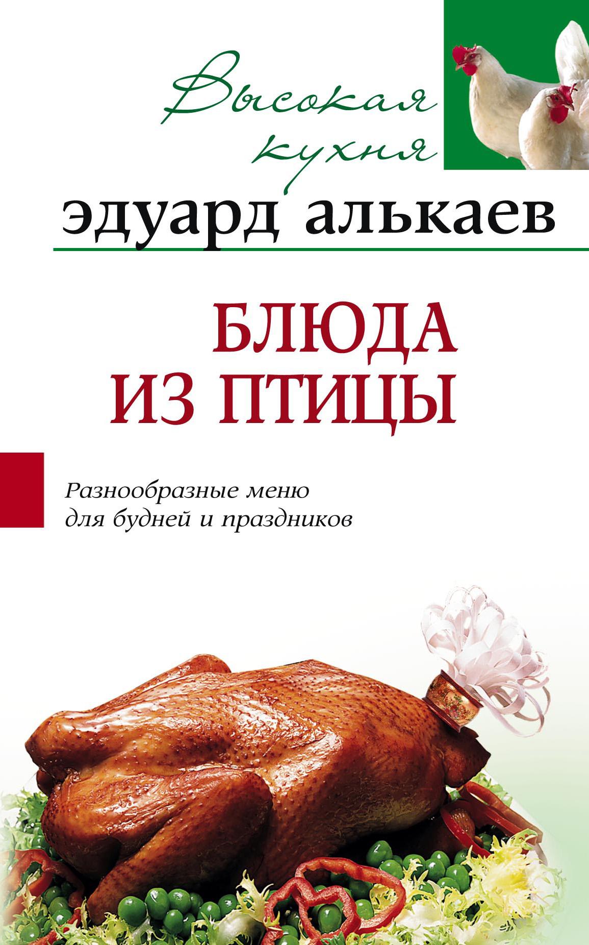 Эдуард Николаевич Алькаев Блюда из птицы. Разнообразные меню для будней и праздников алькаев э блюда из яиц