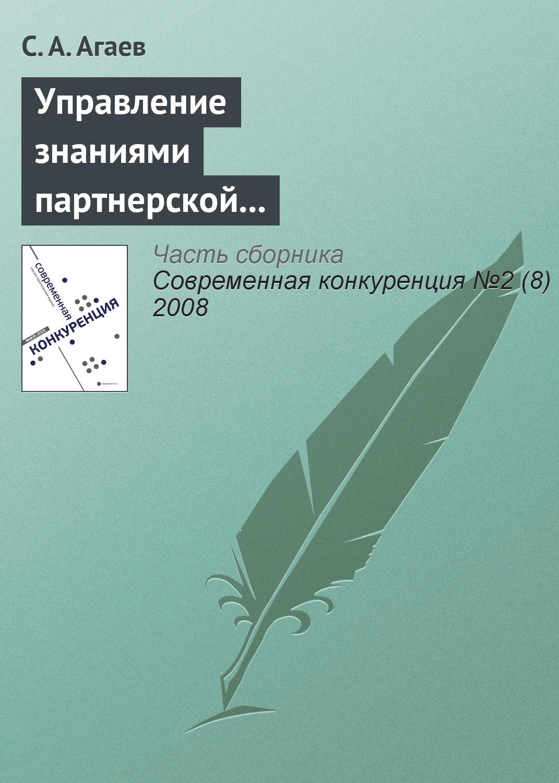 С. А. Агаев Управление знаниями партнерской сети как основа повышения конкурентоспособности предприятия