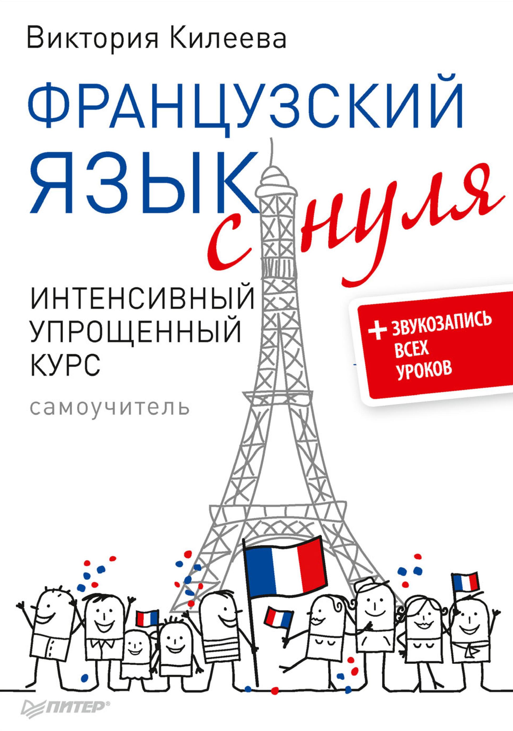 Виктория Килеева Французский язык с нуля. Интенсивный упрощенный курс. Самоучитель (+ звукозапись всех уроков)
