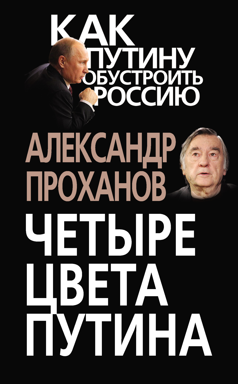 Александр Проханов Четыре цвета Путина проханов а хождение в огонь isbn 9785235034136