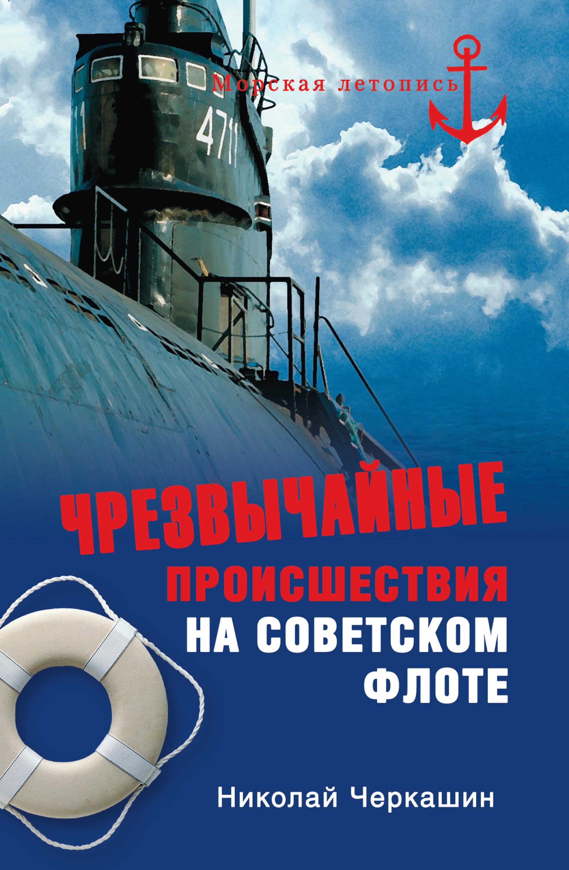 Николай Черкашин Чрезвычайные происшествия на советском флоте александра черкашина слоеные салаты