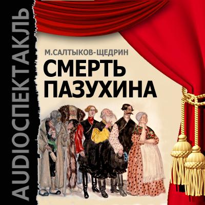 Смерть Пазухина (спектакль) ( Михаил Салтыков-Щедрин  )