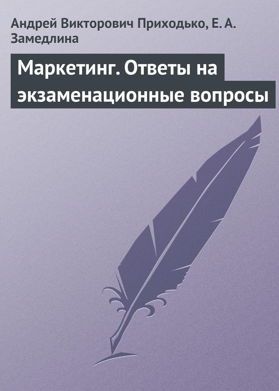 Андрей Викторович Приходько Маркетинг. Ответы на экзаменационные вопросы