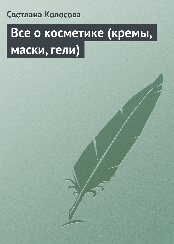 Светлана Колосова Все о косметике (кремы, маски, гели)