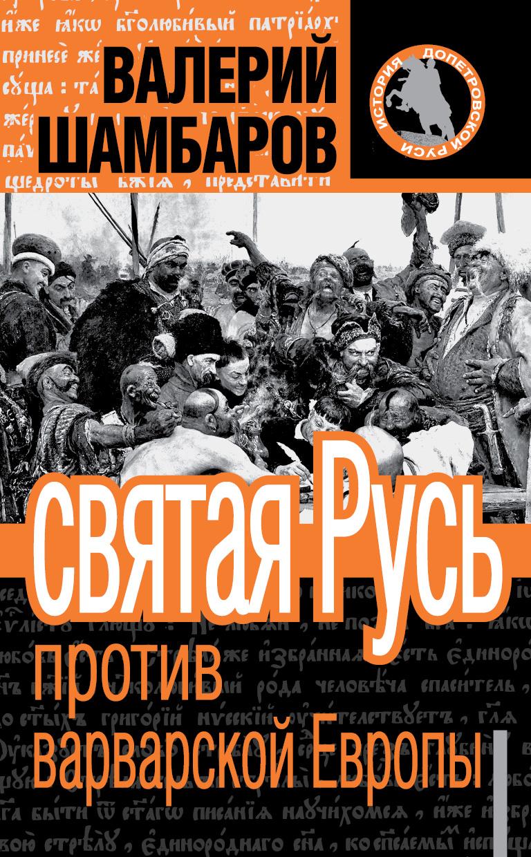 Валерий Шамбаров Святая Русь против варварской Европы валерий шамбаров героическая история россии для детей