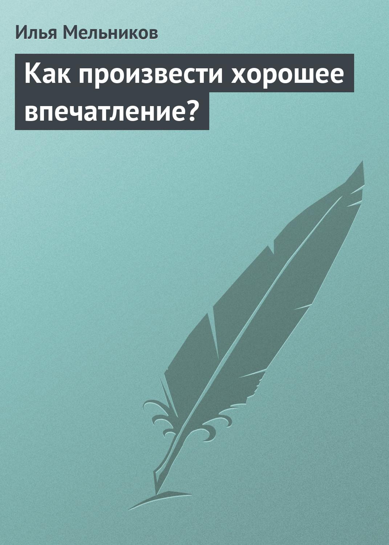 цена на Илья Мельников Как произвести хорошее впечатление?