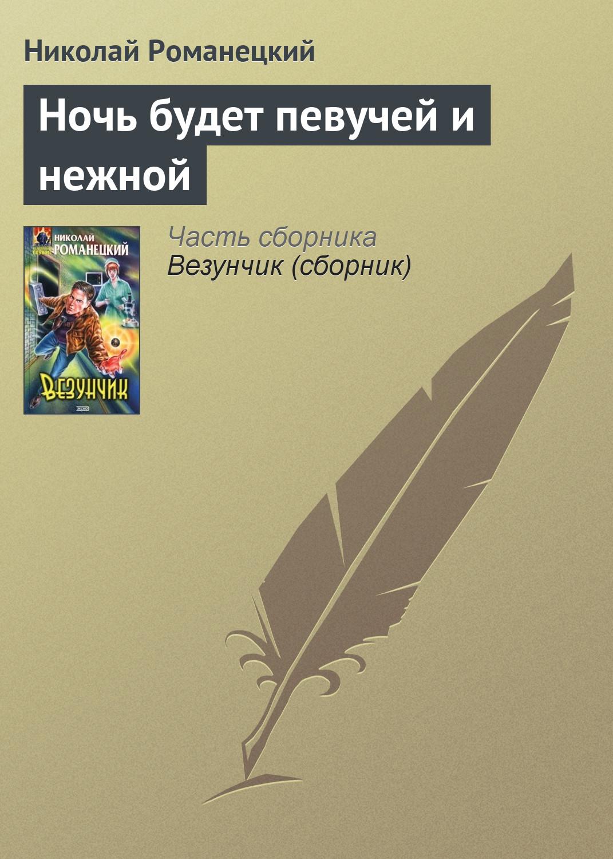 Николай Романецкий Ночь будет певучей и нежной николай романецкий обреченный на любовь