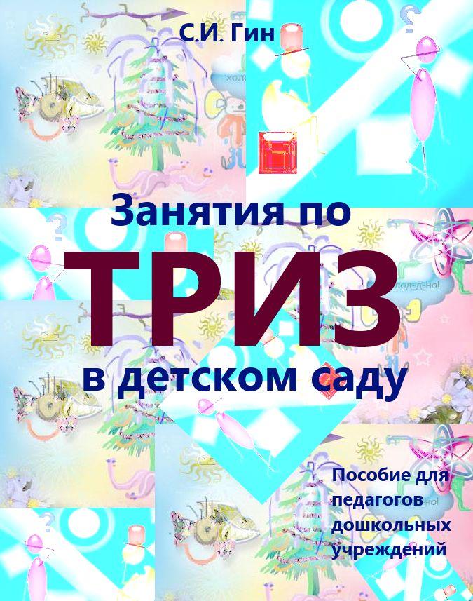 Светлана Гин Занятия по ТРИЗ в детском саду. Пособие для педагогов дошкольных учреждений