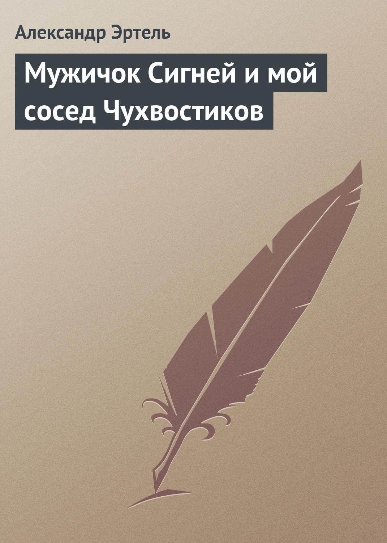 Александр Эртель Мужичок Сигней и мой сосед Чухвостиков александр эртель идиллия