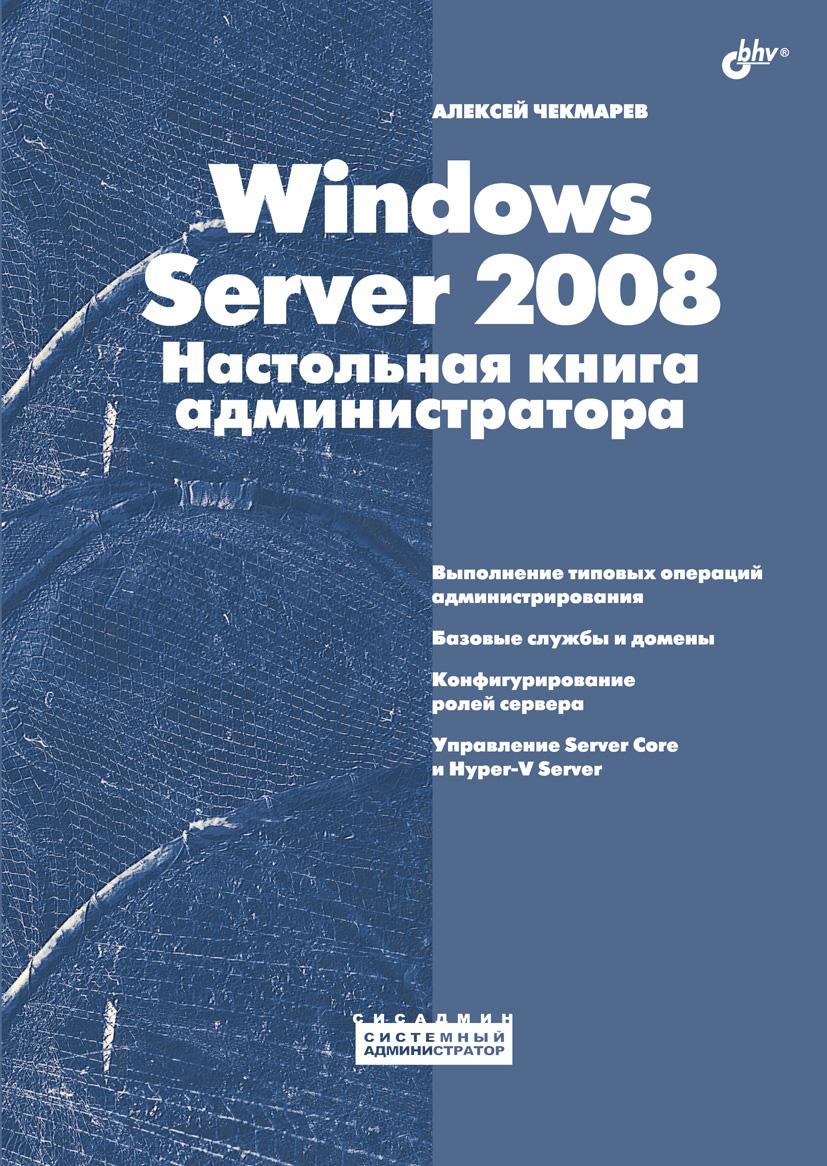 Алексей Чекмарев Windows Server 2008. Настольная книга администратора алексей чекмарев microsoft windows server 2008