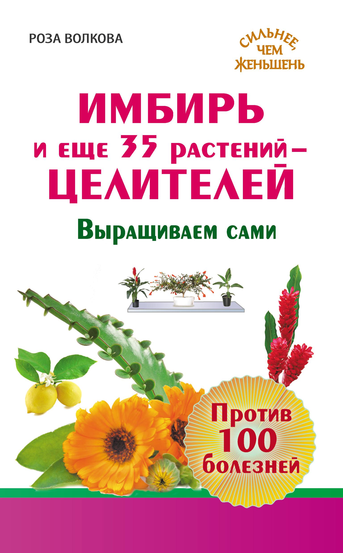 Роза Волкова Имбирь и еще 35 растений-целителей. Выращиваем сами. Против 100 болезней дешево
