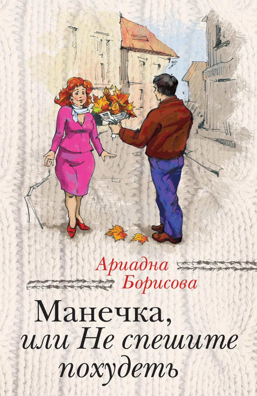 Ариадна Борисова Манечка, или Не спешите похудеть (сборник) ариадна борисова манечка или не спешите похудеть сборник