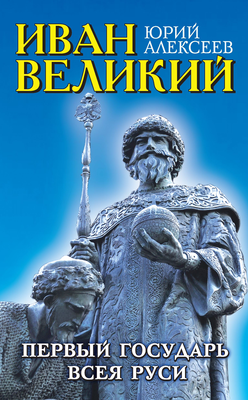 Юрий Алексеев Иван Великий. Первый «Государь всея Руси»