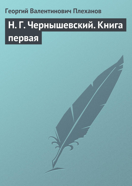 Георгий Валентинович Плеханов Н. Г. Чернышевский. Книга первая