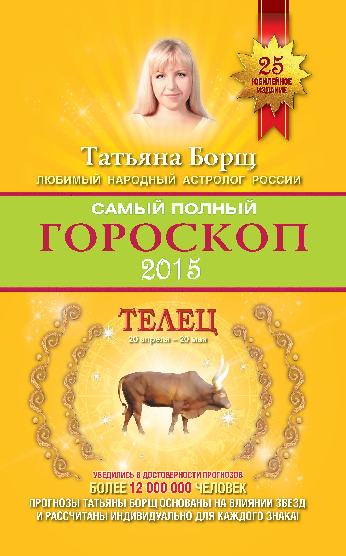 Татьяна Борщ Самый полный гороскоп. Прогноз на 2015 год. Телец