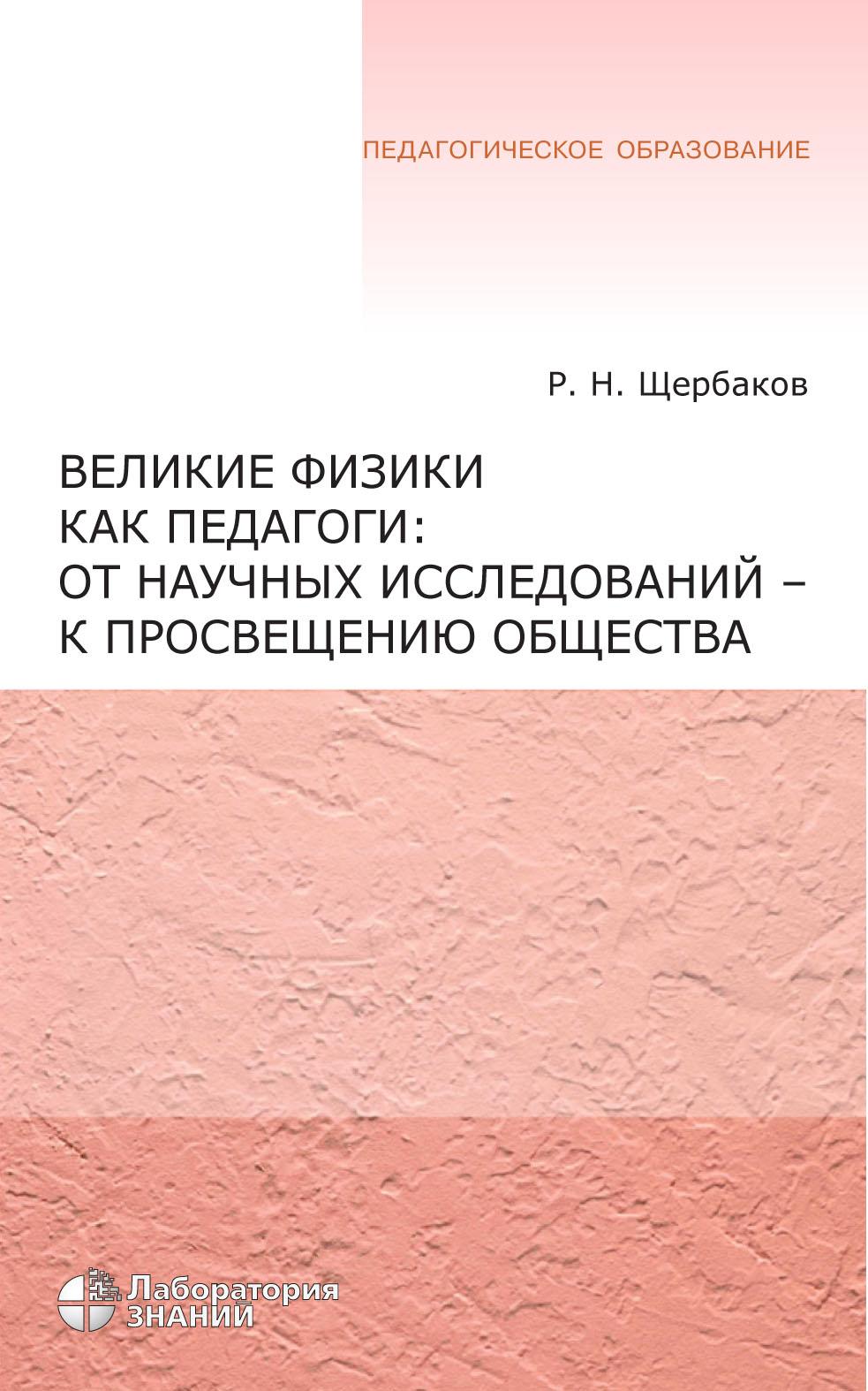 Р. Н. Щербаков Великие физики как педагоги: от научных исследований – к просвещению общества щербаков р пичурин л от проективной геометрии к неевклидовой вокруг абсолюта