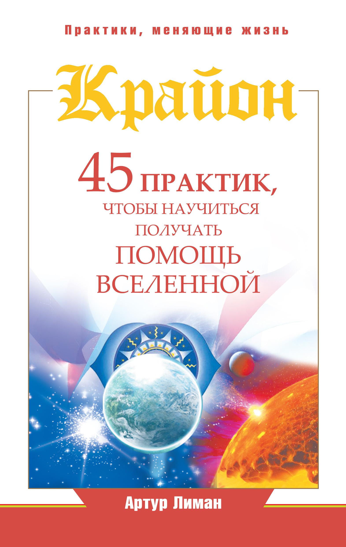 Артур Лиман Крайон. 45 практик, чтобы научиться получать помощь Вселенной артур лиман крайон путь к достатку методы привлечения богатства и денежного везения isbn 978 5 17 087363 0