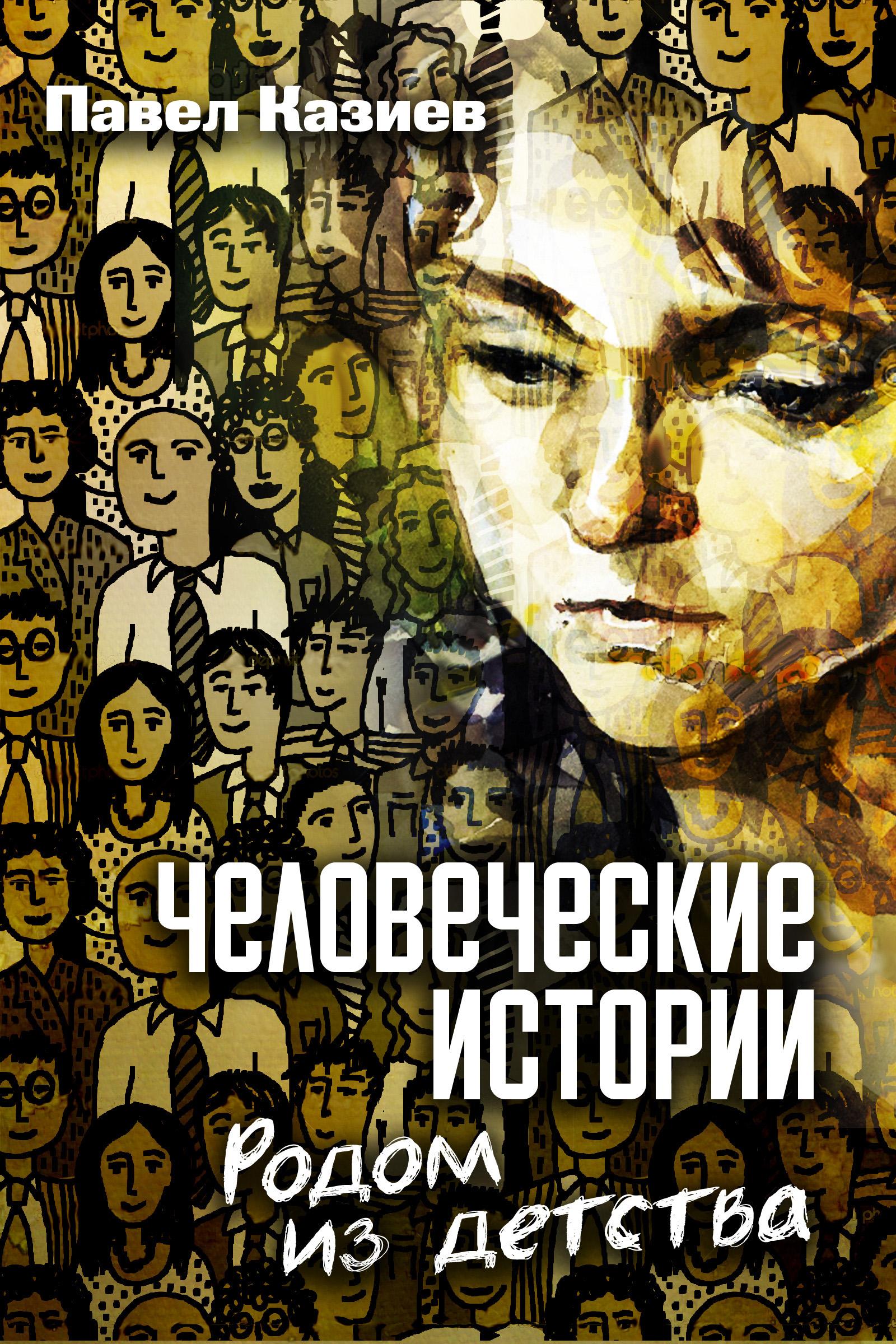 Павел Казиев Человеческие истории. Родом из детства для мамы ты сделал все