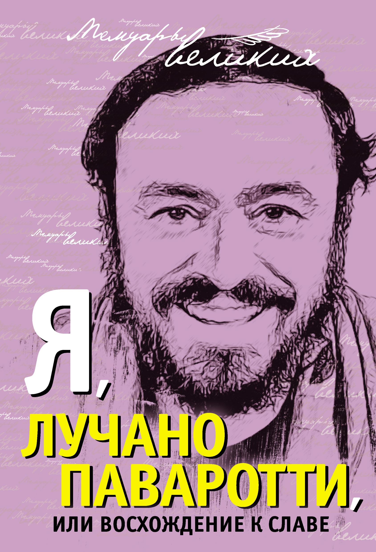 Лучано Паваротти Я, Лучано Паваротти, или Восхождение к славе лучано паваротти pavarotti 101 pavarotti 6 cd