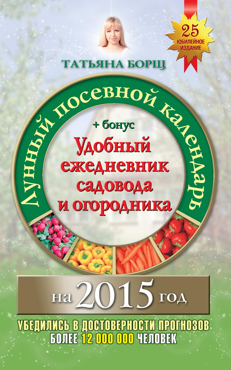 Татьяна Борщ Лунный посевной календарь на 2015 год + удобный ежедневник садовода и огородника