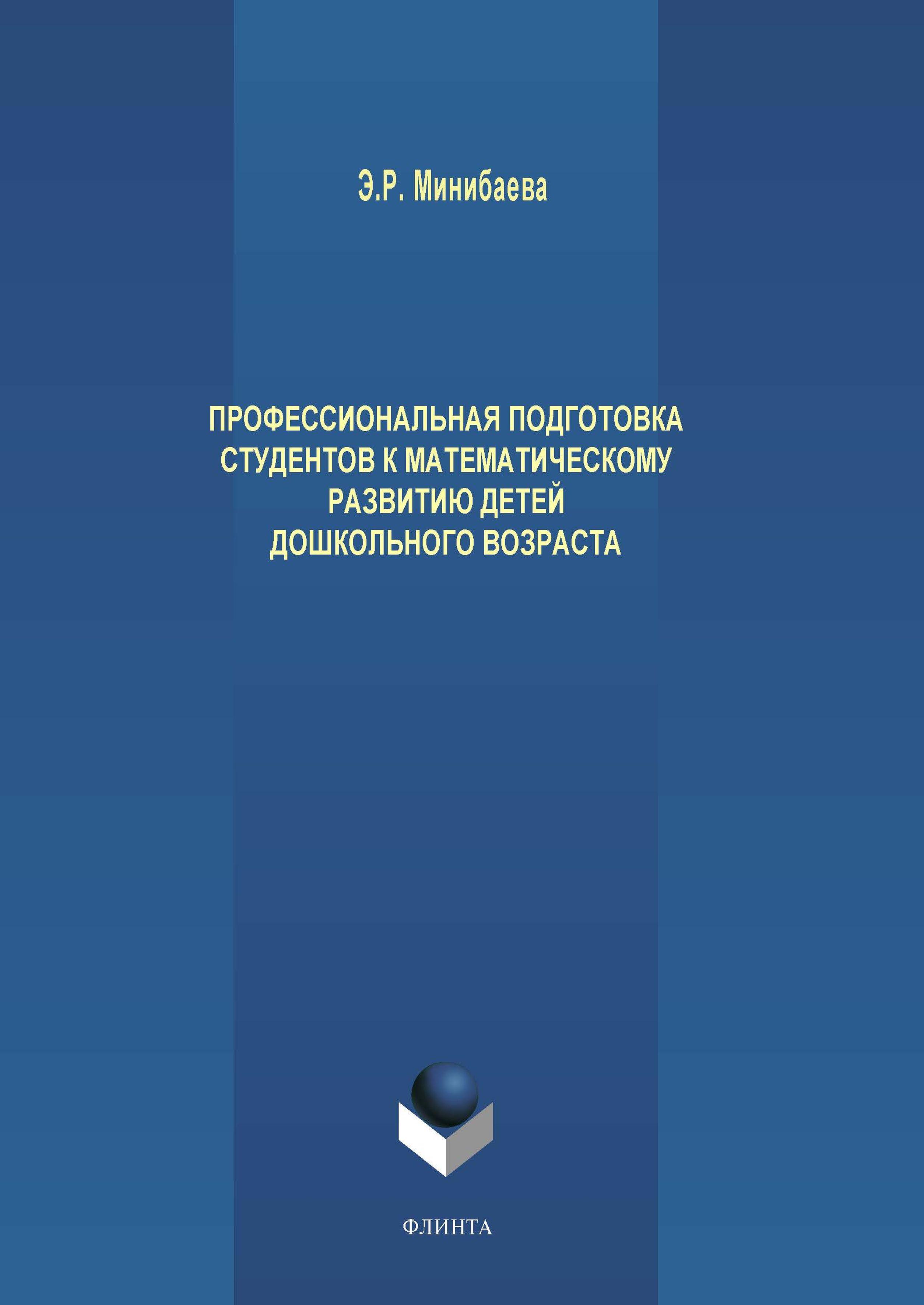 Э. Р. Минибаева Профессиональная подготовка студентов к математическому развитию детей дошкольного возраста цена