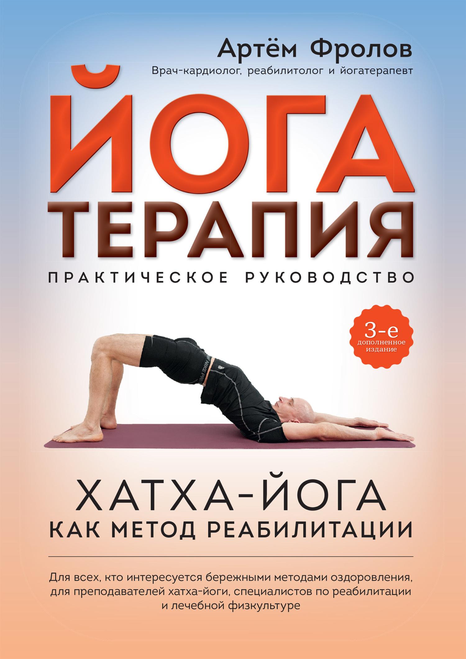 Артём Фролов Йогатерапия. Практическое руководство сердце йоги принципы построения индивидуальной практики
