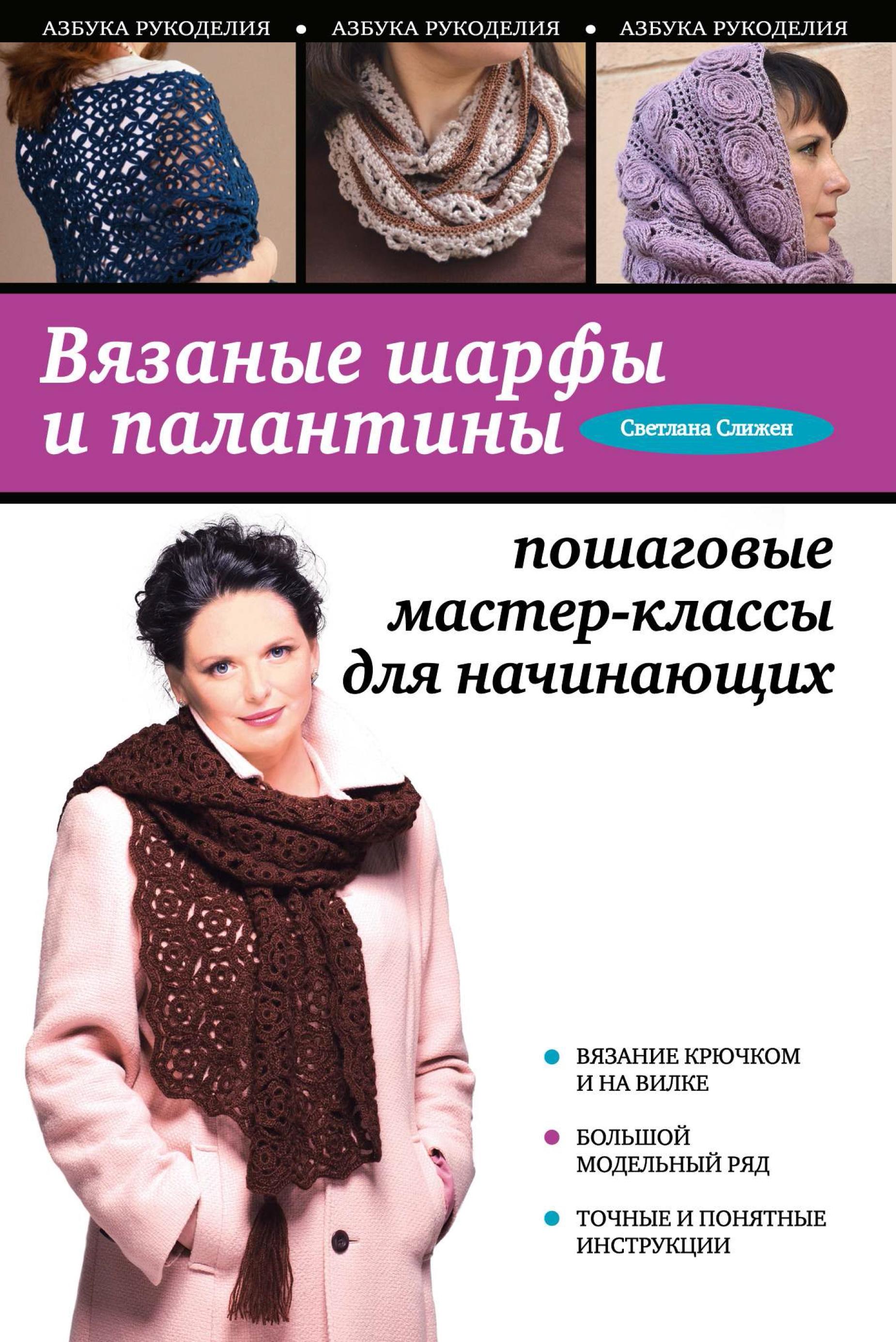 Светлана Слижен Вязаные шарфы и палантины. Пошаговые мастер-классы для начинающих цена и фото