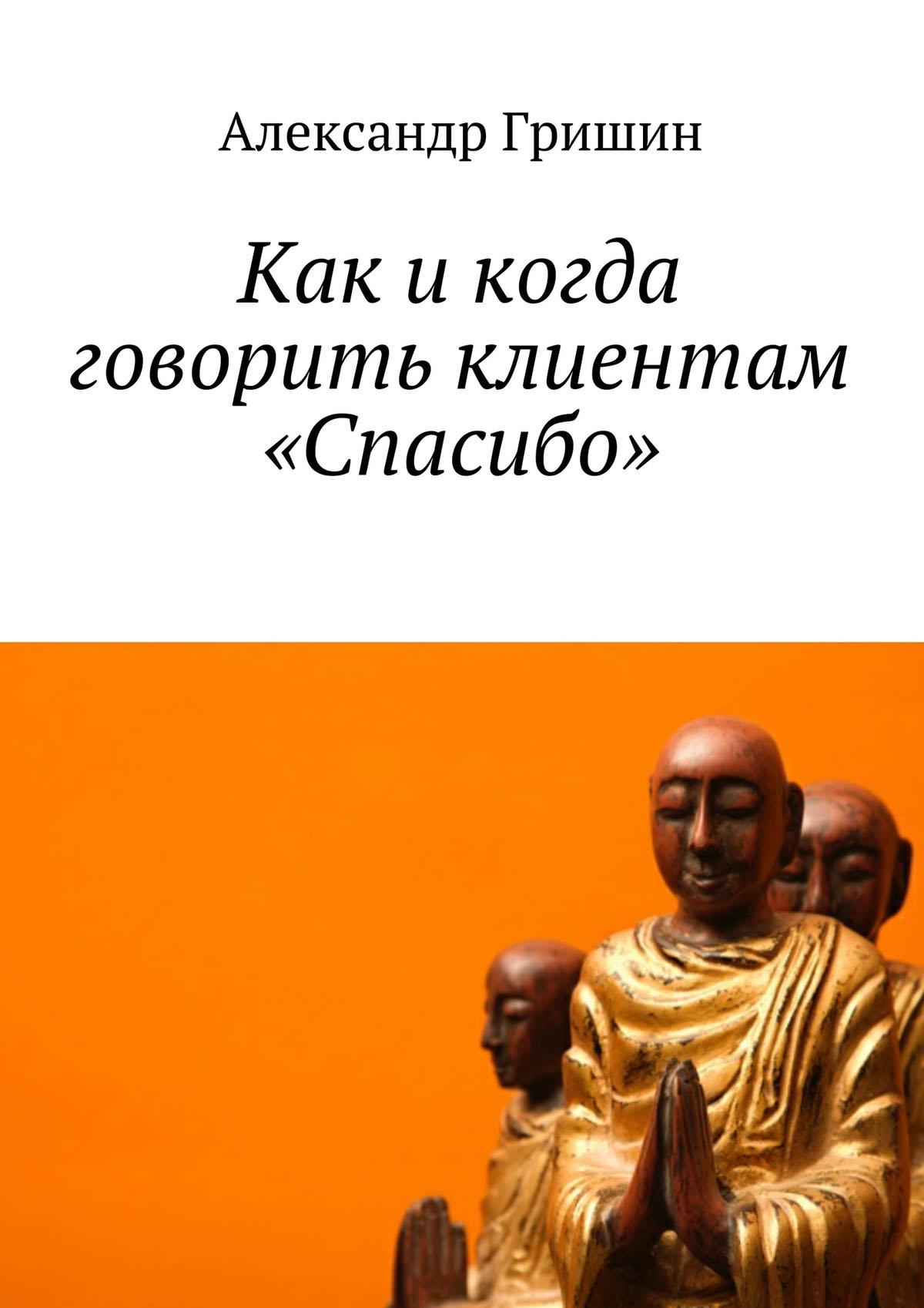 Александр Гришин Как икогда говорить клиентам «Спасибо»