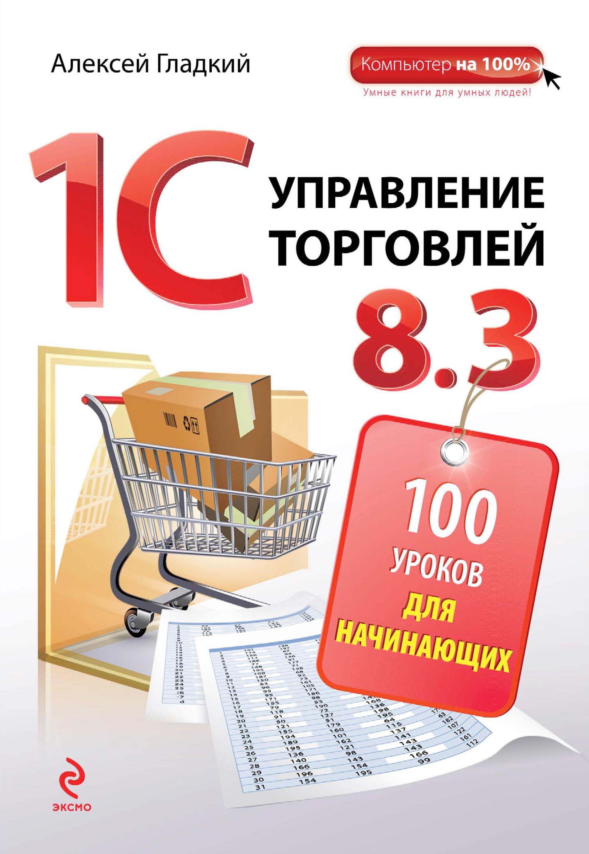 Алексей Гладкий 1С. Управление торговлей 8.3. 100 уроков для начинающих