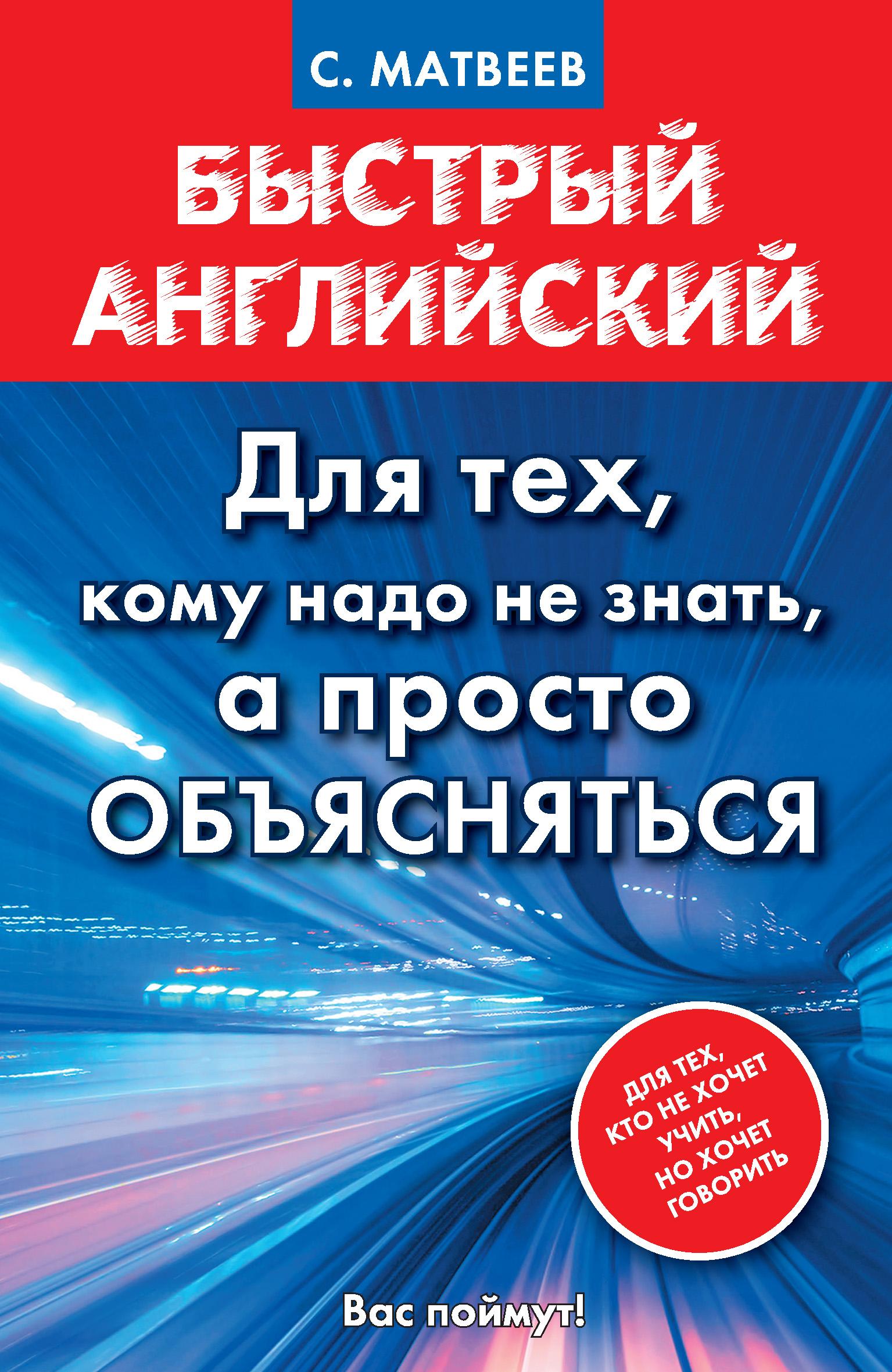 С. А. Матвеев Быстрый английский. Для тех, кому надо не знать, а просто объясняться с а матвеев практический самоучитель английского языка для тех кто хочет не учить а говорить