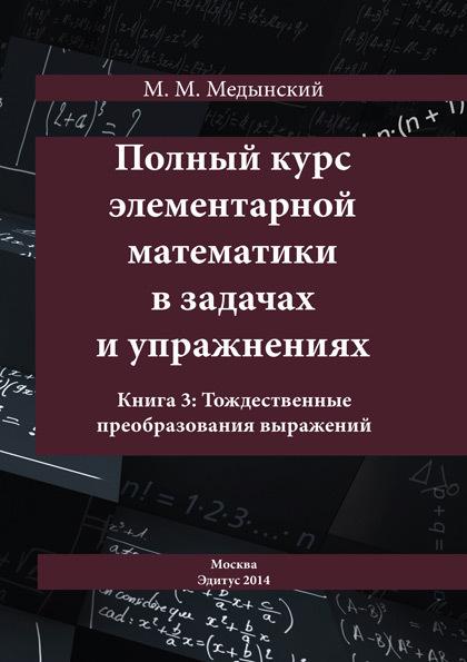 М. М. Медынский Полный курс элементарной математики в задачах и упражнениях. Книга 3: Тождественные преобразования выражений