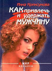 Инна Криксунова Как привлечь и удержать мужчину леонтьева инна русскийпикап как с помощью ласки уложить мужчину на лопатки