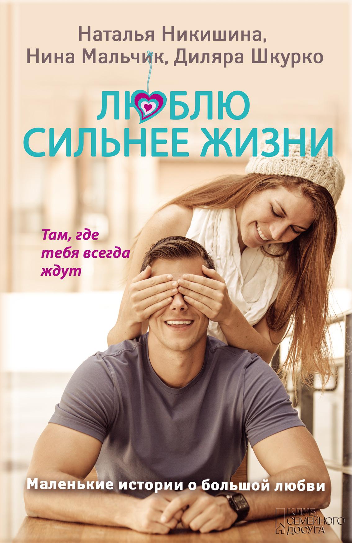 Наталия Никишина Люблю сильнее жизни. Маленькие истории о большой любви 12 историй о настоящей любви