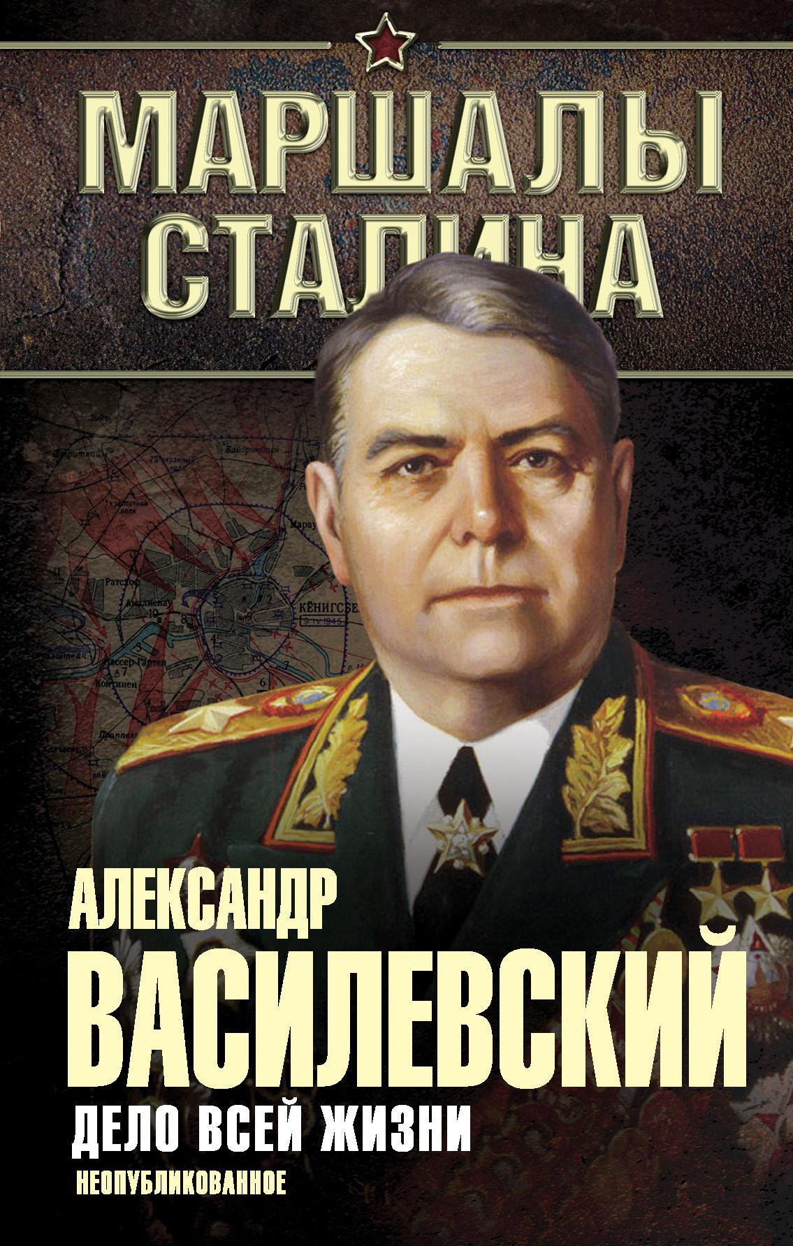 Александр Василевский Дело всей жизни. Неопубликованное