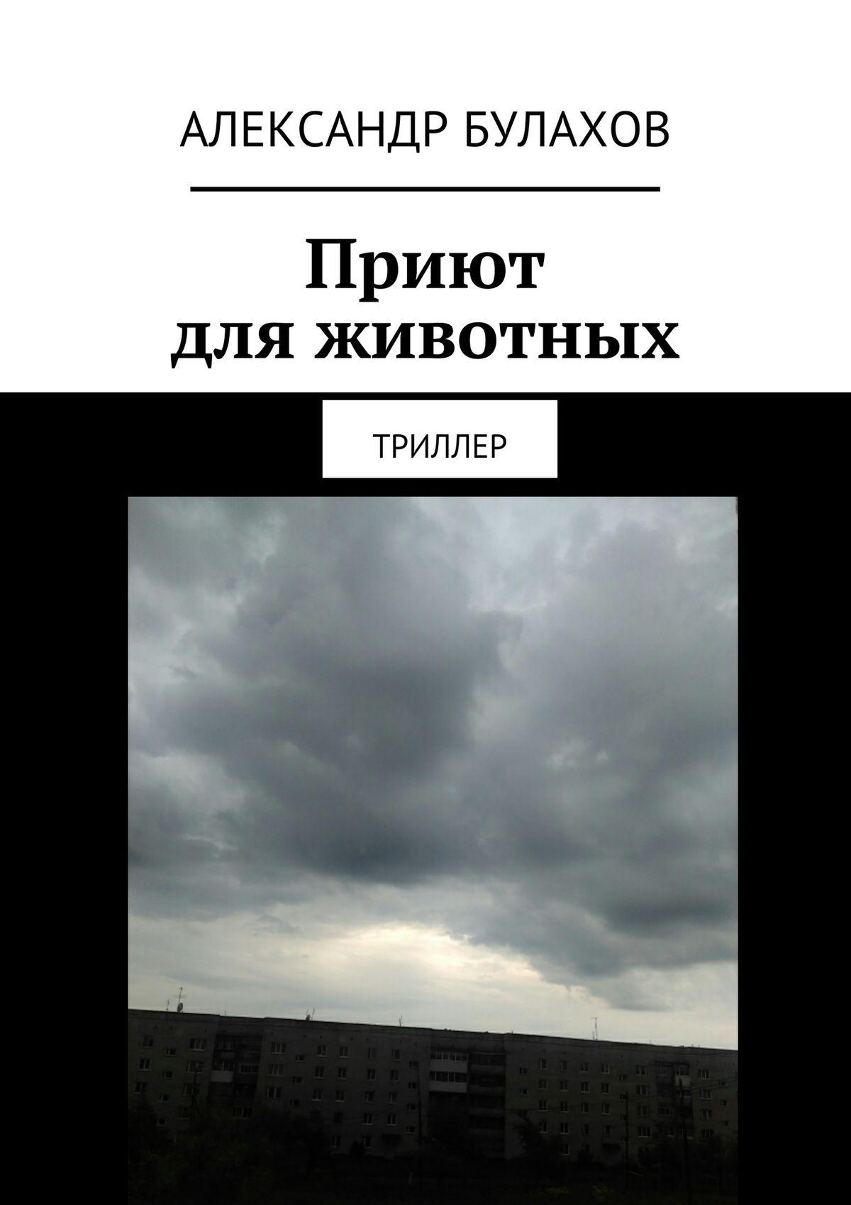 Александр Булахов Приют дляживотных. Триллер приют для животных щелково