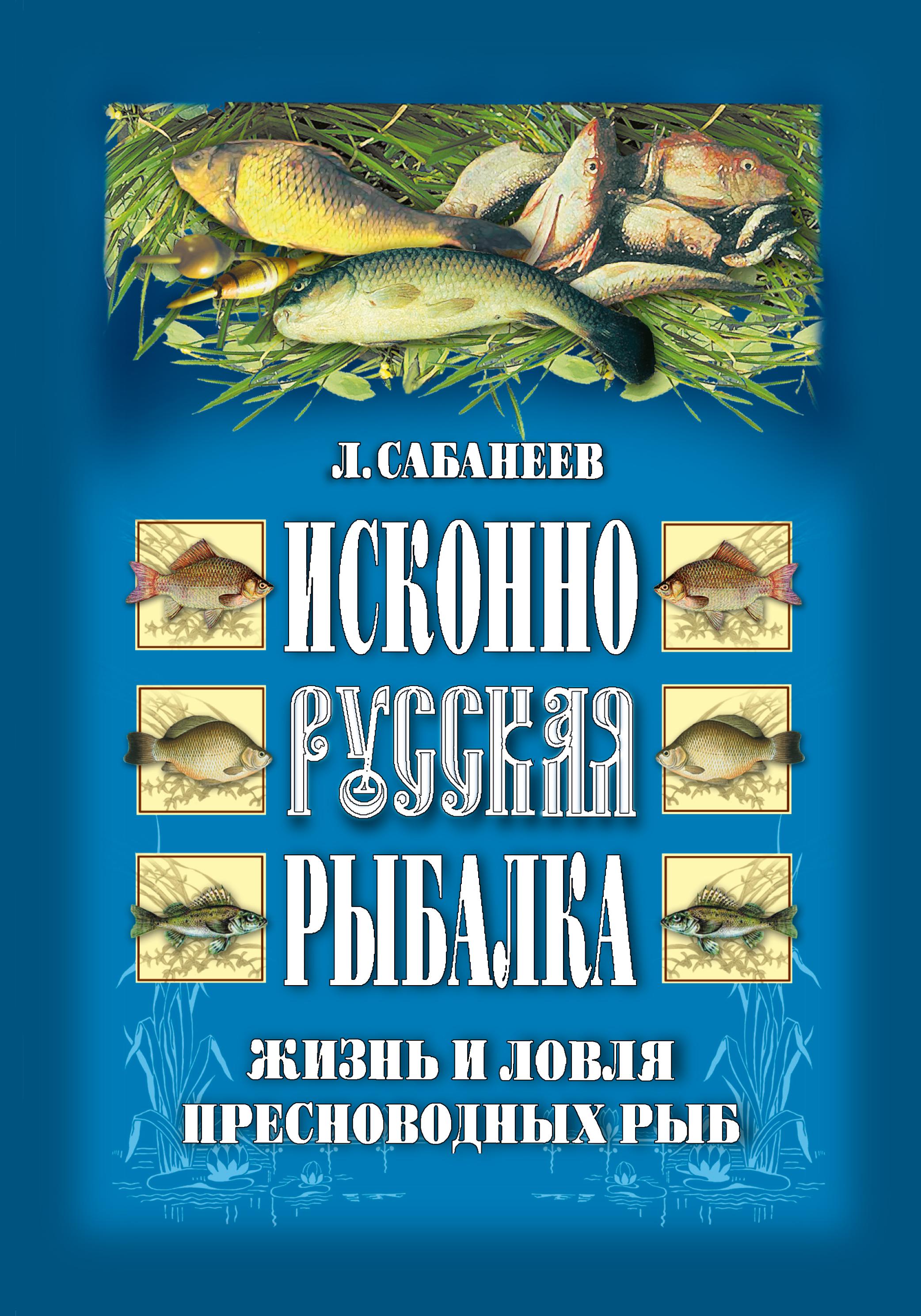 Леонид Сабанеев Исконно русская рыбалка: Жизнь и ловля пресноводных рыб сабанеев леонид павлович жизнь и ловля пресноводных рыб isbn 978 5 699 21128 9