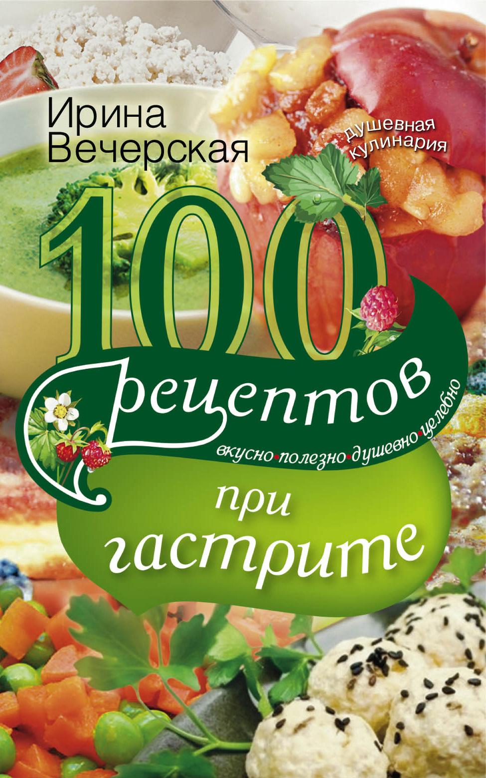 Ирина Вечерская 100 рецептов при гастрите. Вкусно, полезно, душевно, целебно
