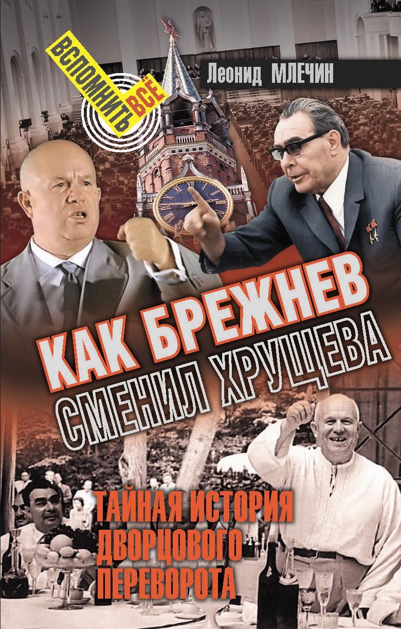 Леонид Млечин Как Брежнев сменил Хрущева. Тайная история дворцового переворота