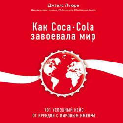 Льюри Джайлс Как Coca-Cola завоевала мир. 101 успешный кейс от брендов с мировым именем обложка