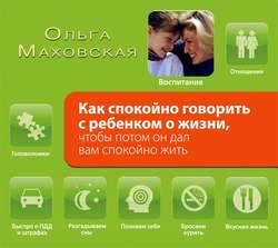 Маховская Ольга Ивановна Как спокойно говорить с ребенком о жизни, чтобы потом он дал вам спокойно жить обложка