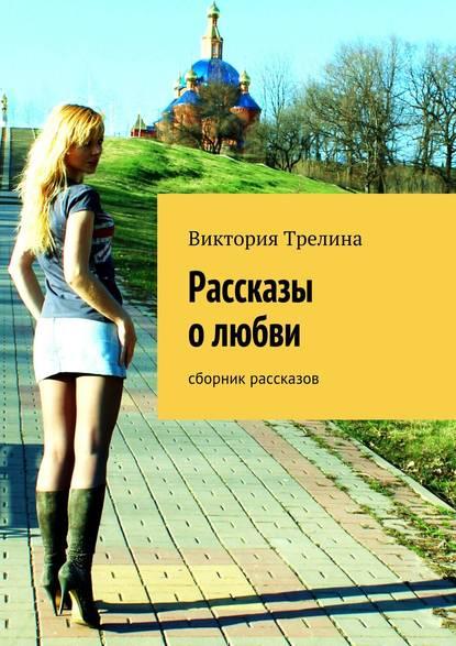 Виктория Трелина Рассказы о любви