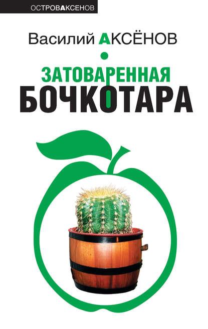 аксенов василий павлович затоваренная бочкотара Василий Аксенов Затоваренная бочкотара