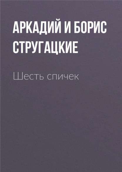 Аркадий и Борис Стругацкие. Шесть спичек