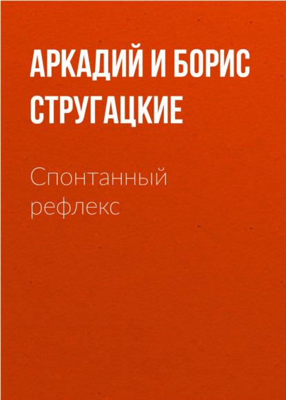Аркадий и Борис Стругацкие. Спонтанный рефлекс