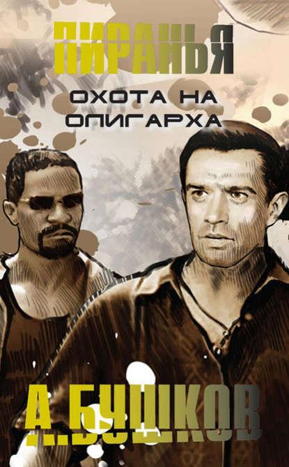 Александр Бушков Пиранья. Охота на олигарха бушков а а пиранья против воров комплект из 2 книг