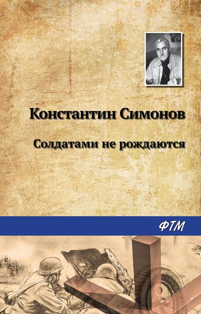 Константин Симонов. Солдатами не рождаются