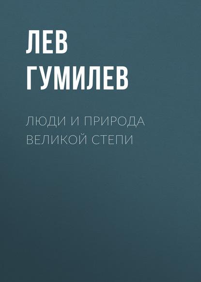 Лев Гумилев — Люди и природа Великой Степи