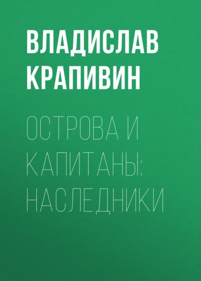 Владислав Крапивин. Острова и капитаны: Наследники
